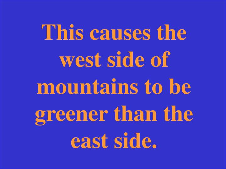 This causes the west side of mountains to be greener than the east side.