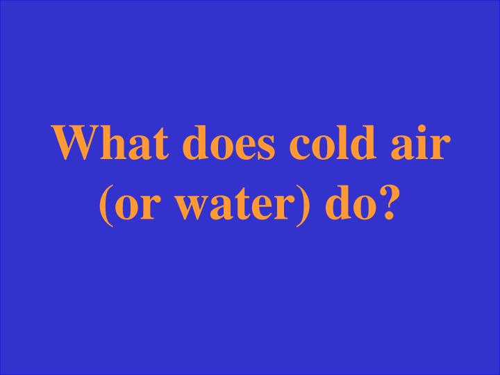 What does cold air (or water) do?