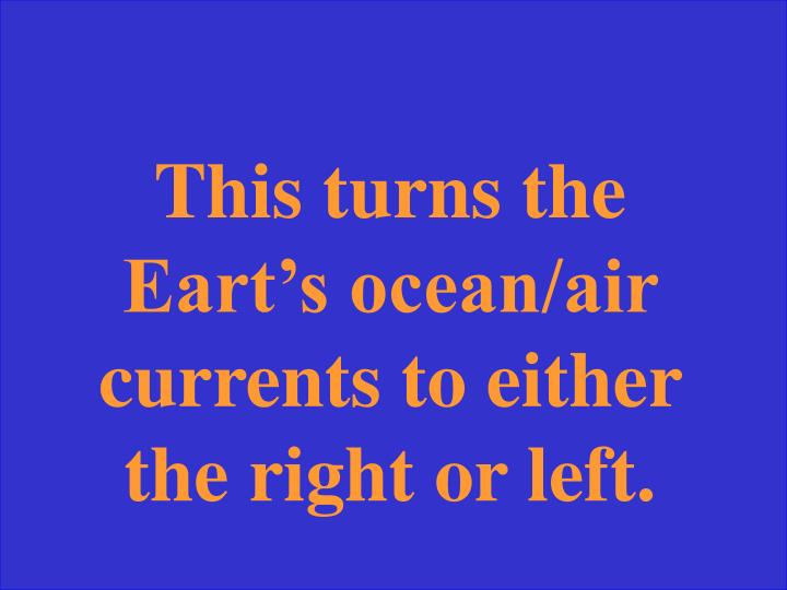 This turns the Eart's ocean/air currents to either the right or left.
