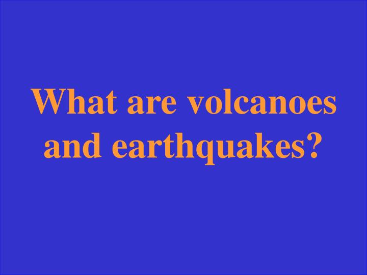 What are volcanoes and earthquakes?