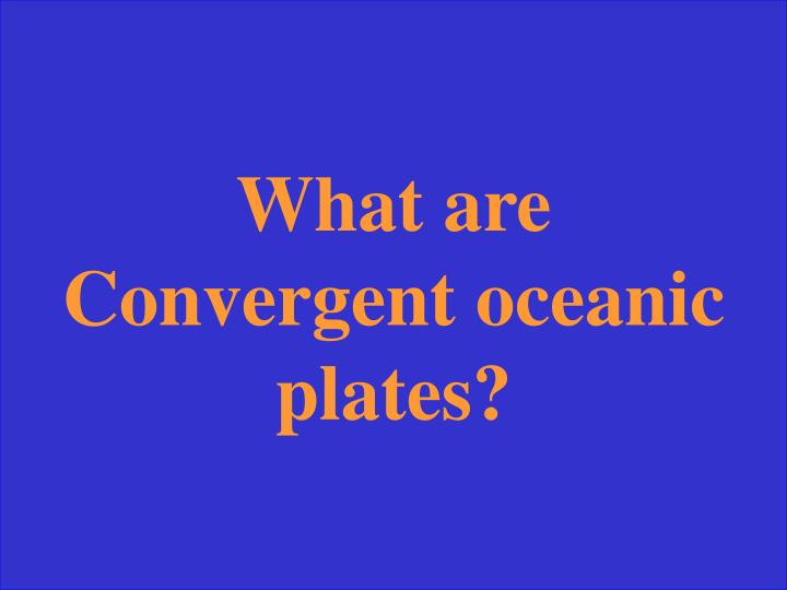 What are Convergent oceanic plates?