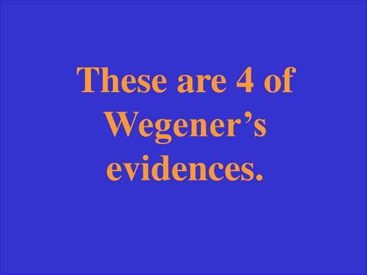 These are 4 of Wegener's evidences.