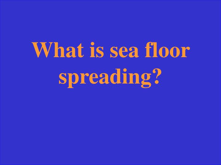 What is sea floor spreading?