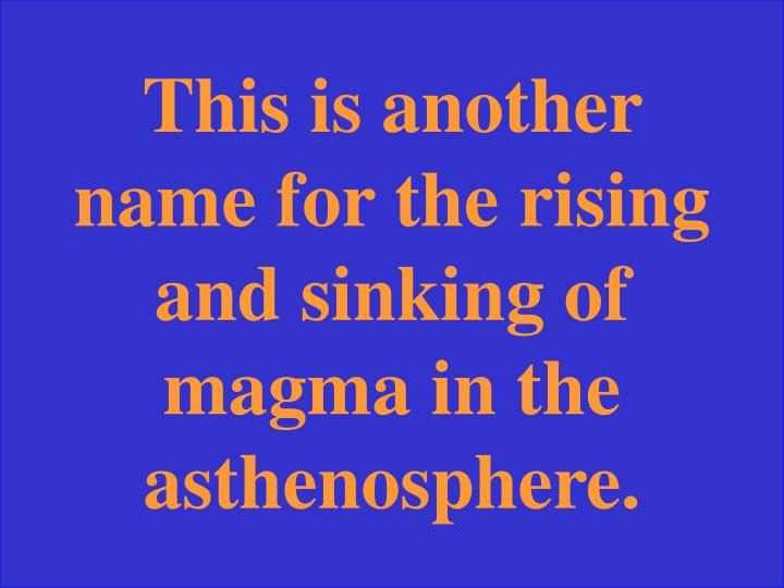 This is another name for the rising and sinking of magma in the asthenosphere.