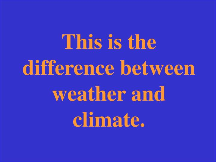 This is the difference between weather and climate.