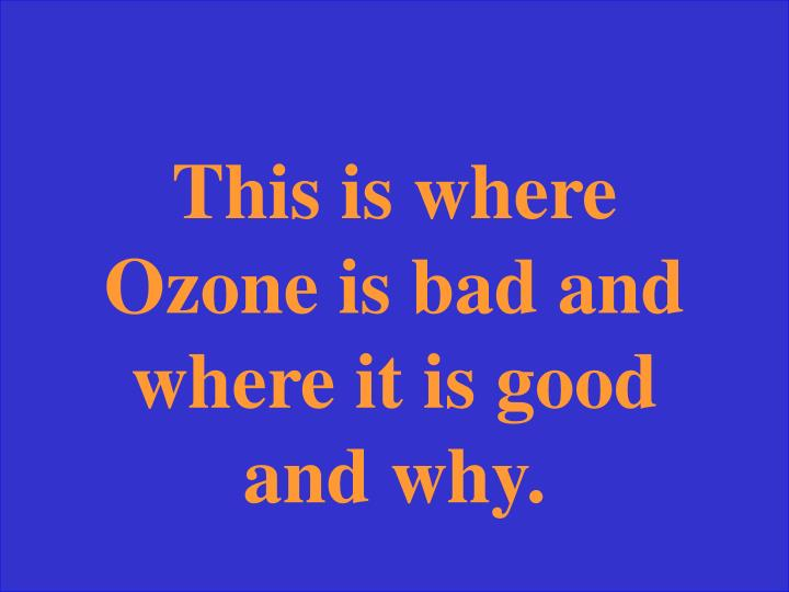 This is where Ozone is bad and where it is good and why.