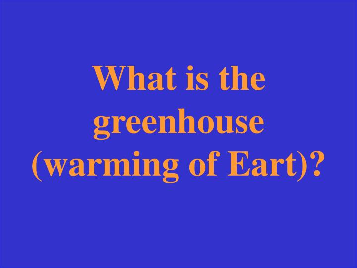 What is the greenhouse (warming of Eart)?