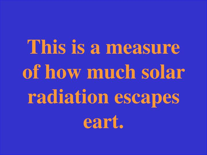 This is a measure of how much solar radiation escapes eart.