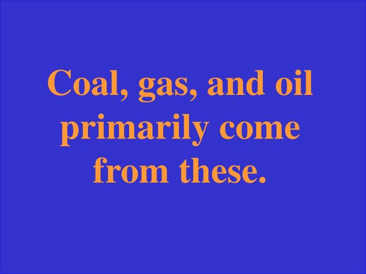 Coal, gas, and oil primarily come from these.