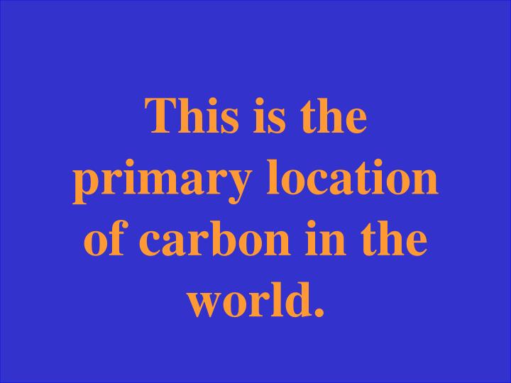 This is the primary location of carbon in the world.