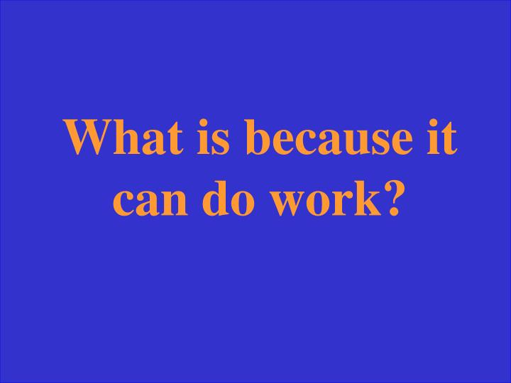 What is because it can do work?