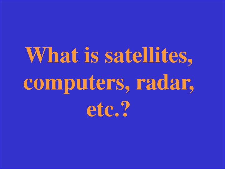 What is satellites, computers, radar, etc.?