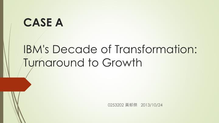 ibms decade of transformation turnaround to If you go back about a quarter of a century, ibm was at the pinnacle of success  over the previous two decades we had practically invented.