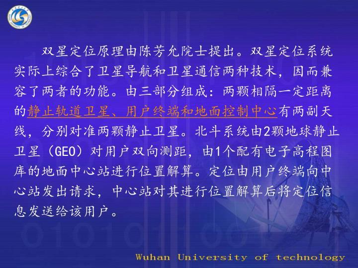 双星定位原理由陈芳允院士提出。双星定位系统实际上综合了卫星导航和卫星通信两种技术,因而兼容了两者的功能。由三部分组成:两颗相隔一定距离的
