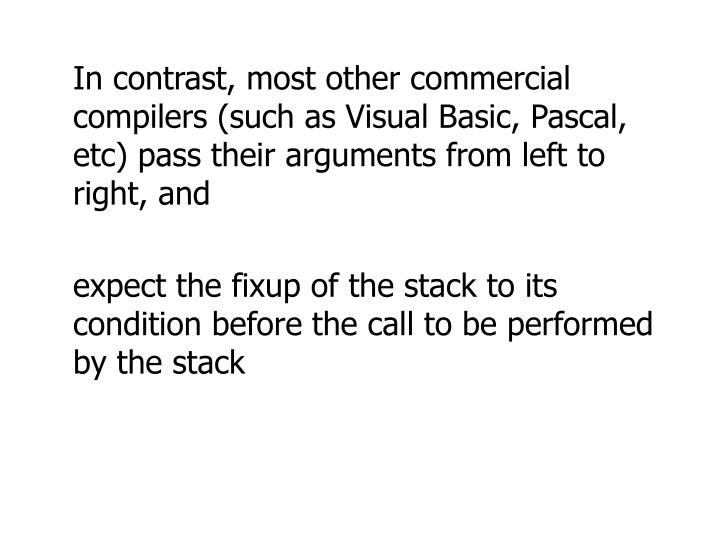 In contrast, most other commercial compilers (such as Visual Basic, Pascal, etc) pass their arguments from left to right, and