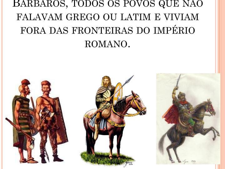 Bárbaros, todos os povos que não falavam grego ou latim e viviam fora das fronteiras do império romano.