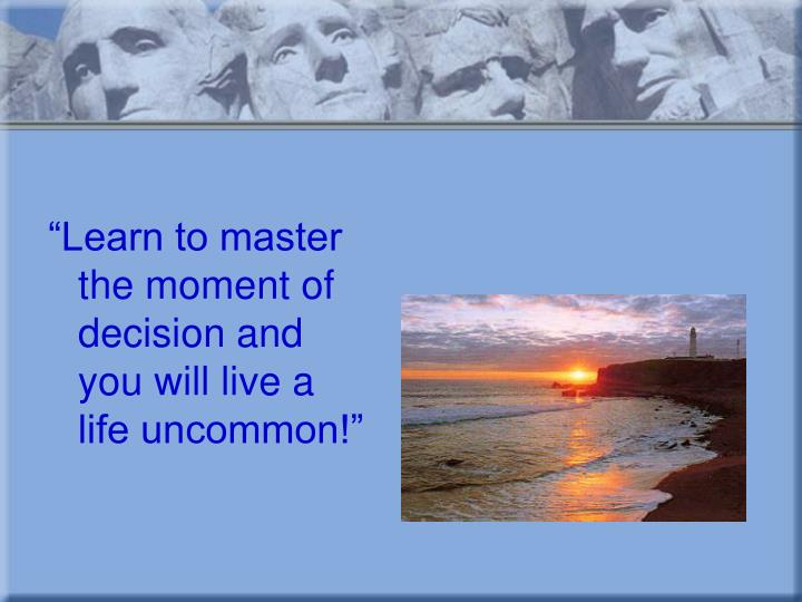 """Learn to master the moment of decision and you will live a life uncommon!"""