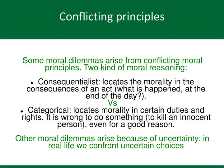 Some moral dilemmas arise from conflicting moral principles. Two kind of moral reasoning: