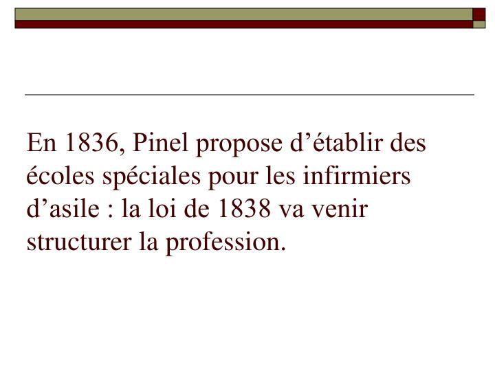 En 1836, Pinel propose d'établir des écoles spéciales pour les infirmiers d'asile : la loi de 1838 va venir structurer la profession.