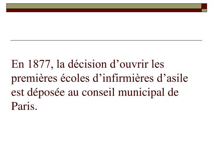 En 1877, la décision d'ouvrir les premières écoles d'infirmières d'asile est déposée au conseil municipal de Paris.