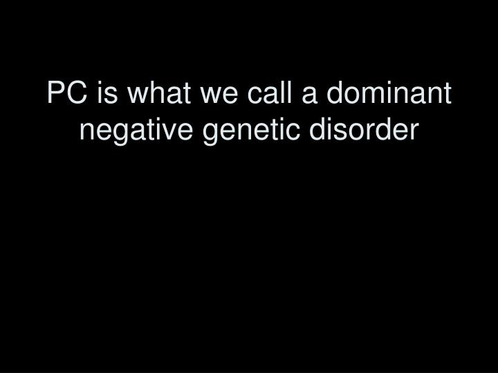 PC is what we call a dominant negative genetic disorder