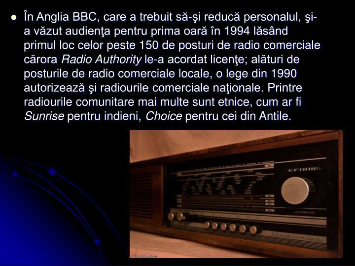 În Anglia BBC, care a trebuit să-şi reducă personalul, şi-a văzut audienţa pentru prima oară în 1994 lăsând primul loc celor peste 150 de posturi de radio comerciale cărora