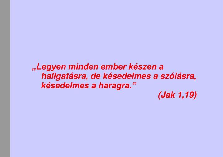 Legyen minden ember kszen a hallgatsra, de ksedelmes a szlsra, ksedelmes a haragra.