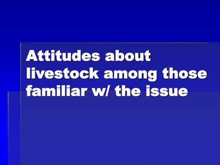 Attitudes about livestock among those familiar w/ the issue