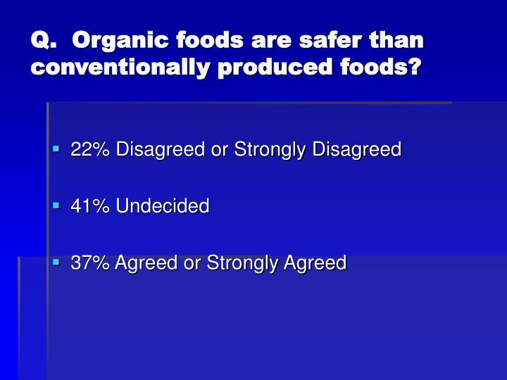 Q.  Organic foods are safer than conventionally produced foods?