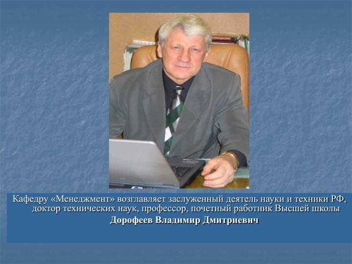 Кафедру «Менеджмент» возглавляет заслуженный деятель науки и техники РФ, доктор технических наук, профессор, почетный работник Высшей школы