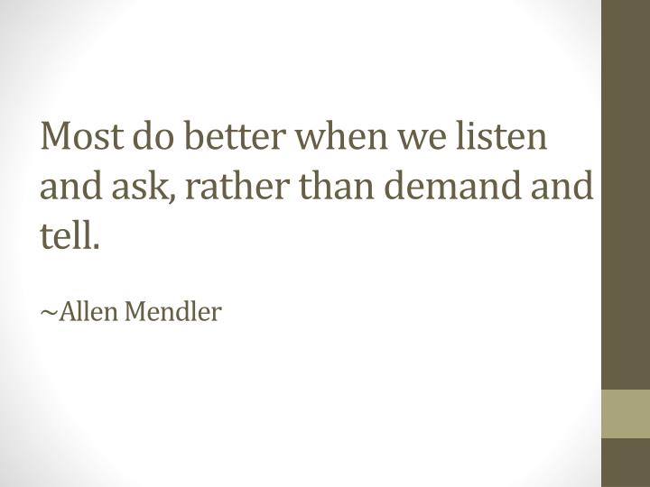 Most do better when we listen and ask, rather than demand and tell.