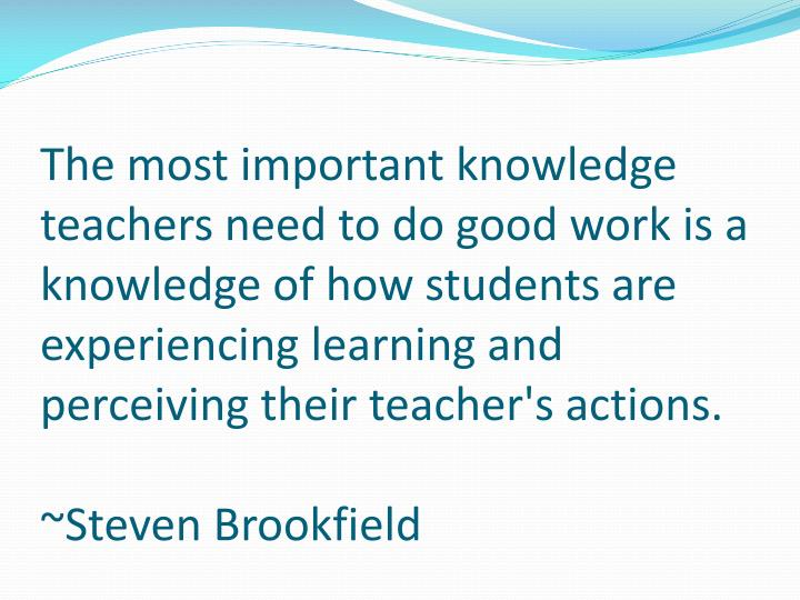 The most important knowledge teachers need to do good work is a knowledge of how students are experiencing learning and perceiving their teacher's actions.