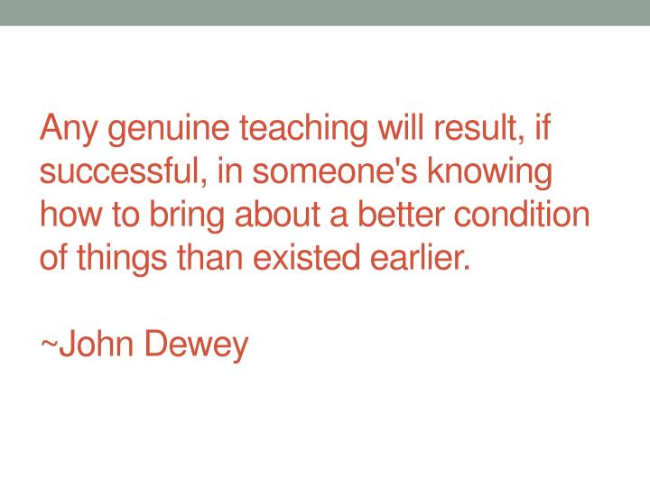 Any genuine teaching will result, if successful, in someone's knowing how to bring about a better condition of things than existed earlier.