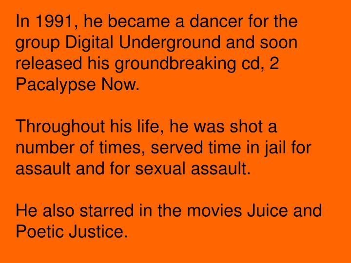 In 1991, he became a dancer for the group Digital Underground and soon released his groundbreaking cd, 2 Pacalypse Now.
