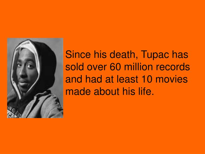 Since his death, Tupac has  sold over 60 million records and had at least 10 movies made about his life.