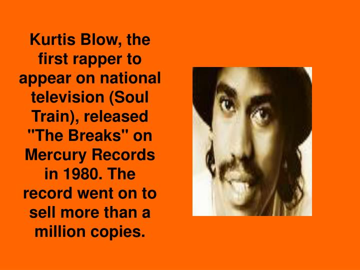 "Kurtis Blow, the first rapper to appear on national television (Soul Train), released ""The Breaks"" on Mercury Records in 1980. The record went on to sell more than a million copies."