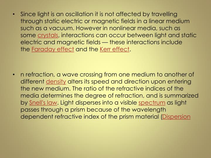 Since light is an oscillation it is not affected by travelling through static electric or magnetic fields in a linear medium such as a vacuum. However in nonlinear media, such as some