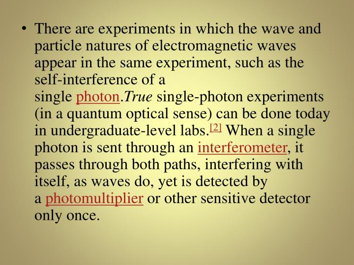 There are experiments in which the wave and particle natures of electromagnetic waves appear in the same experiment, such as the self-interference of a single