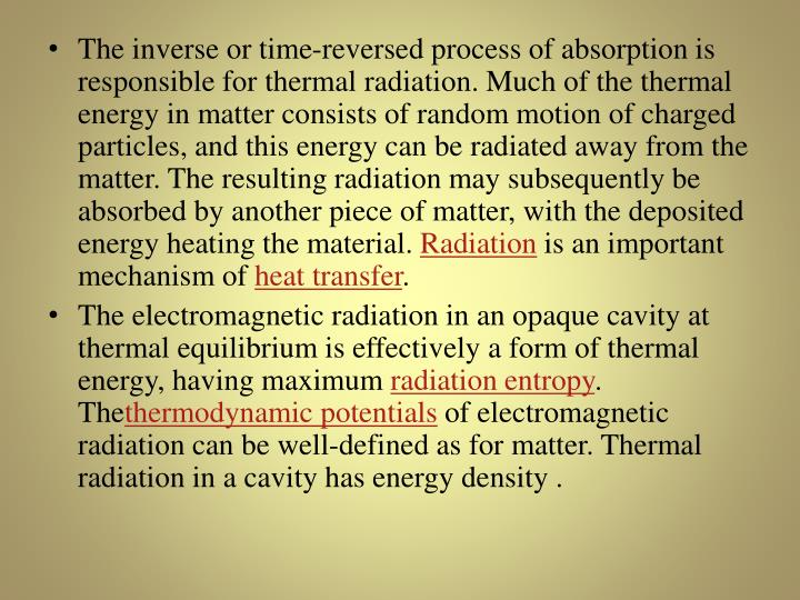 The inverse or time-reversed process of absorption is responsible for thermal radiation. Much of the thermal energy in matter consists of random motion of charged particles, and this energy can be radiated away from the matter. The resulting radiation may subsequently be absorbed by another piece of matter, with the deposited energy heating the material.