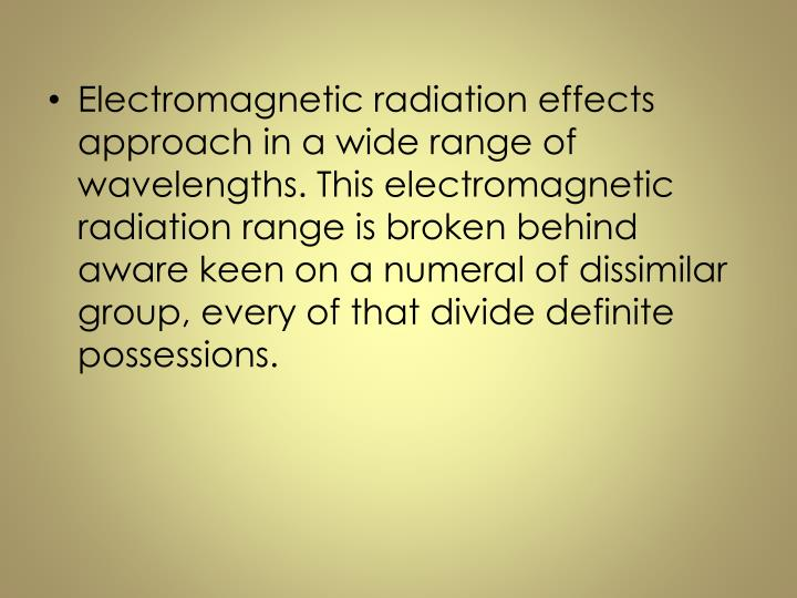 Electromagnetic radiation effects approach in a wide range of wavelengths. This electromagnetic radiation range is broken behind aware keen on a numeral of dissimilar group, every of that divide definite possessions.