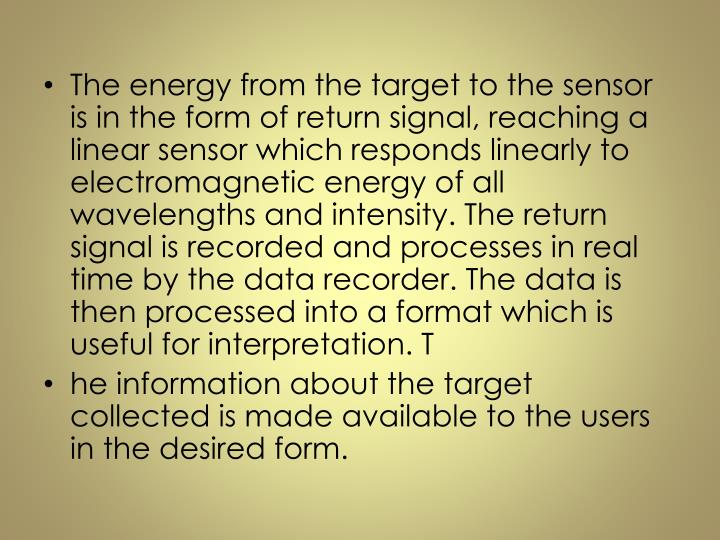 The energy from the target to the sensor is in the form of return signal, reaching a linear sensor which responds linearly to electromagnetic energy of all wavelengths and intensity. The return signal is recorded and processes in real time by the data recorder. The data is then processed into a format which is useful for interpretation. T