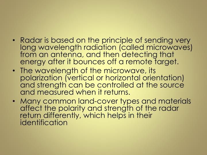 Radar is based on the principle of sending very long wavelength radiation (called microwaves) from an antenna, and then detecting that energy after it bounces off a remote target.