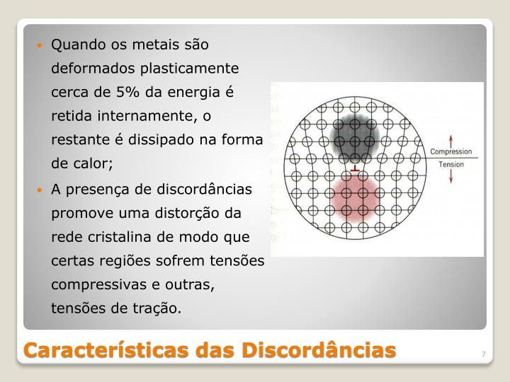 Quando os metais são deformados plasticamente cerca de 5% da energia é retida internamente, o restante é dissipado na forma de