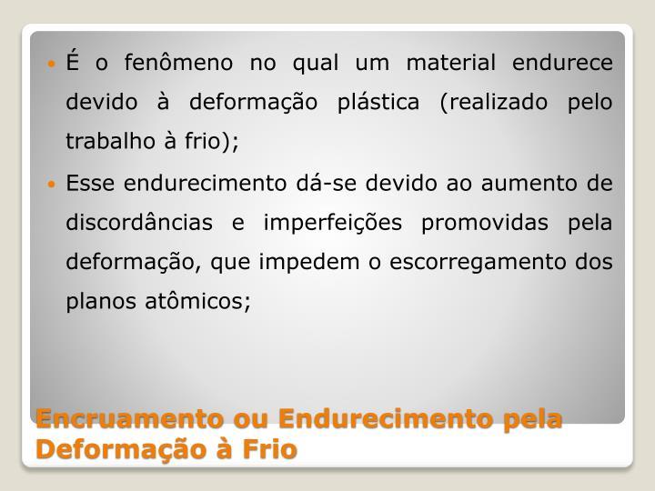 É o fenômeno no qual um material endurece devido à deformação plástica (realizado pelo trabalho à frio
