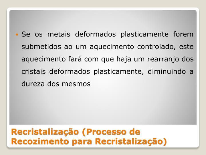 Se os metais deformados plasticamente forem submetidos ao um aquecimento controlado, este aquecimento fará com que haja um rearranjo dos cristais deformados plasticamente, diminuindo a dureza dos mesmos