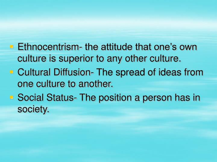 Ethnocentrism- the attitude that one's own culture is superior to any other culture.