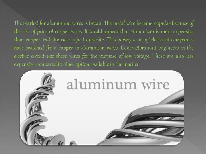 The market for aluminium wires is broad. The metal wire became popular because of the rise of price of copper wires. It would appear that aluminium is more expensive than copper, but the case is just opposite. This is why a lot of electrical companies have switched from copper to aluminium wires. Contractors and engineers in the electric circuit use these wires for the purpose of low voltage. These are also less expensive compared to other option available in the market