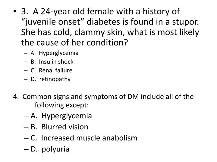 "3.  A 24-year old female with a history of ""juvenile onset"" diabetes is found in a stupor. She has cold, clammy skin, what is most likely the cause of her condition?"