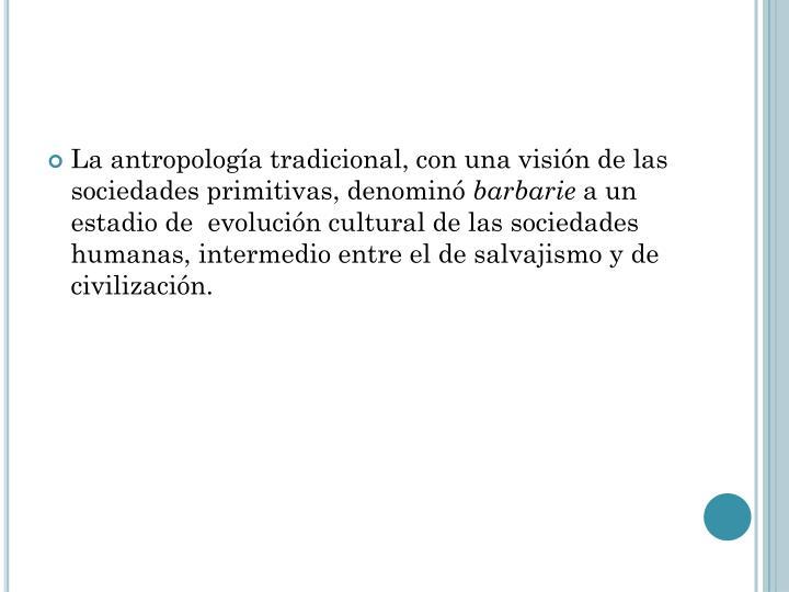 La antropología tradicional, con una visión de las sociedades primitivas, denominó