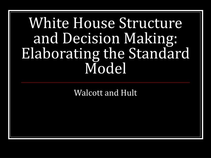 White House Structure and Decision Making: Elaborating the Standard Model